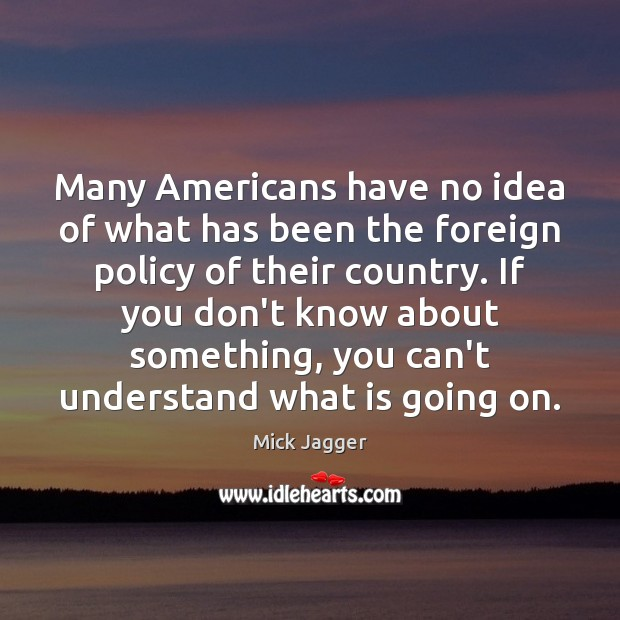 Many Americans have no idea of what has been the foreign policy Mick Jagger Picture Quote