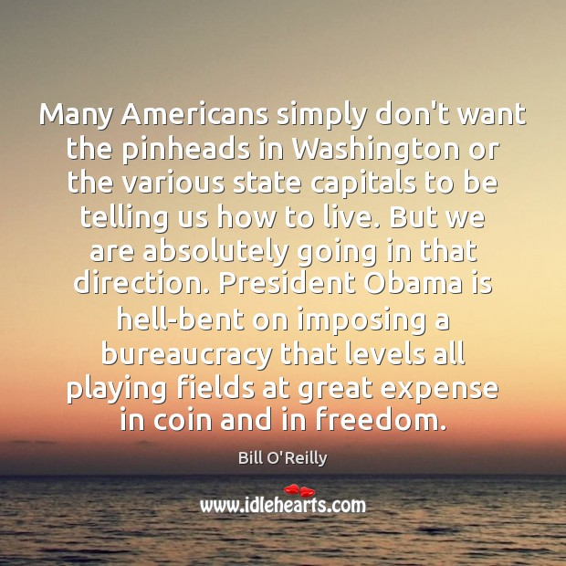Many Americans simply don't want the pinheads in Washington or the various Bill O'Reilly Picture Quote