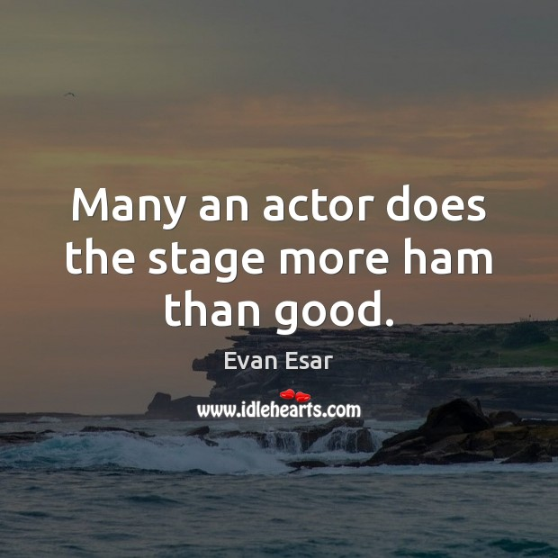 Many an actor does the stage more ham than good. Evan Esar Picture Quote