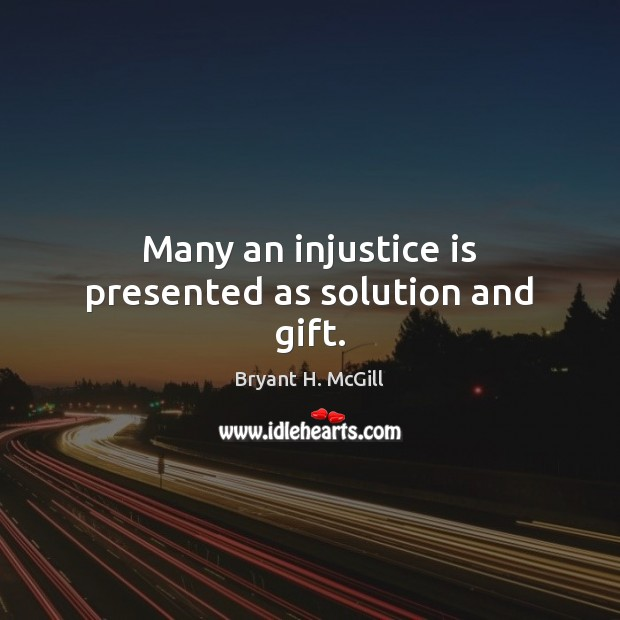 Many an injustice is presented as solution and gift. Image