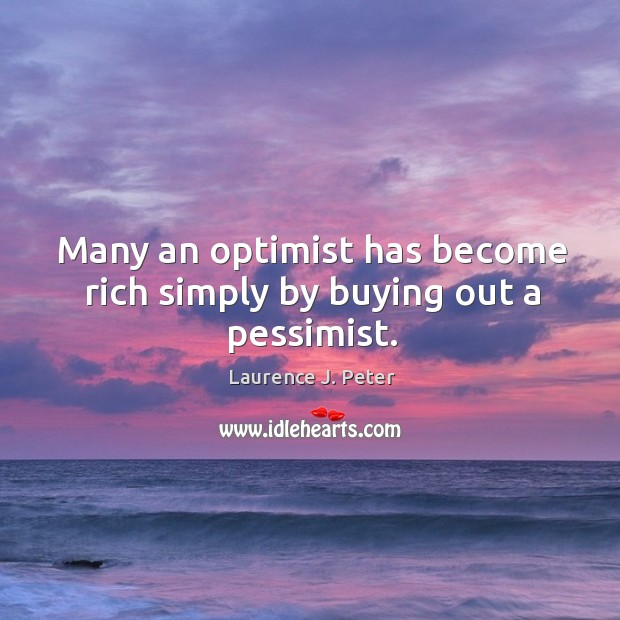 Many an optimist has become rich simply by buying out a pessimist. Image