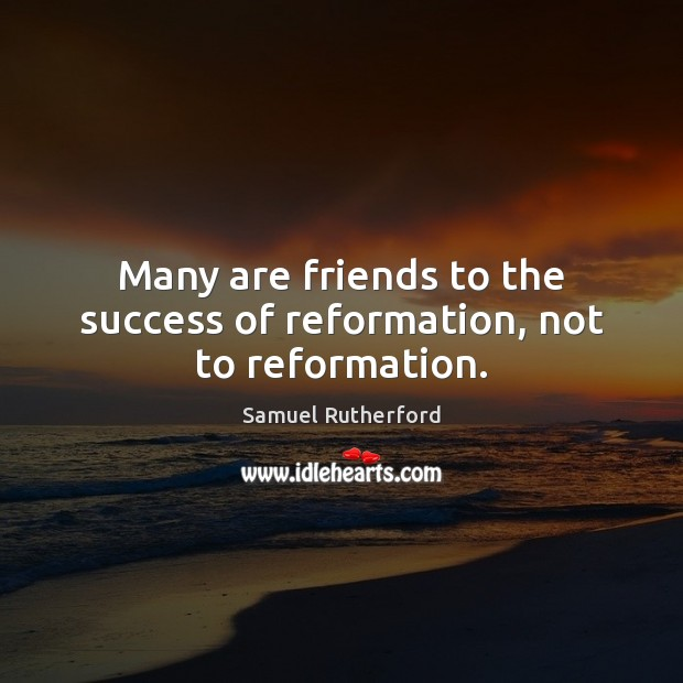 Many are friends to the success of reformation, not to reformation. Samuel Rutherford Picture Quote