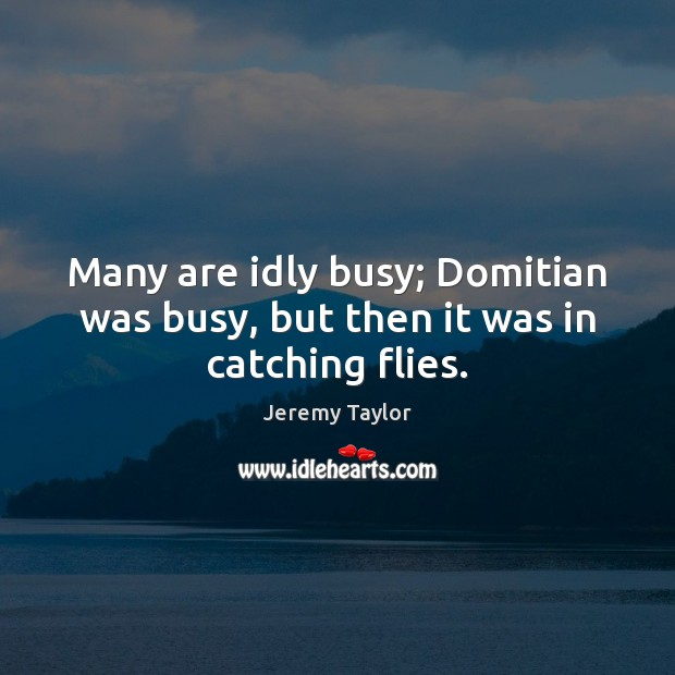 Many are idly busy; Domitian was busy, but then it was in catching flies. Jeremy Taylor Picture Quote