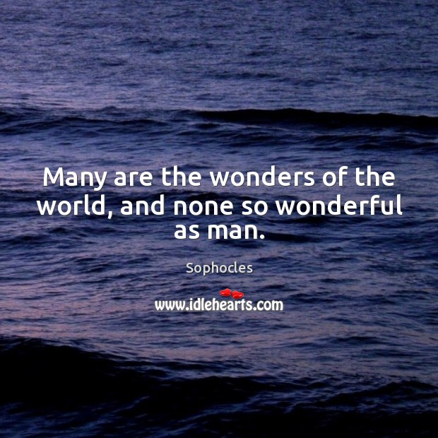Image, Many are the wonders of the world, and none so wonderful as man.