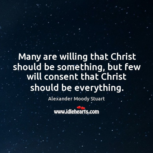Many are willing that Christ should be something, but few will consent Image