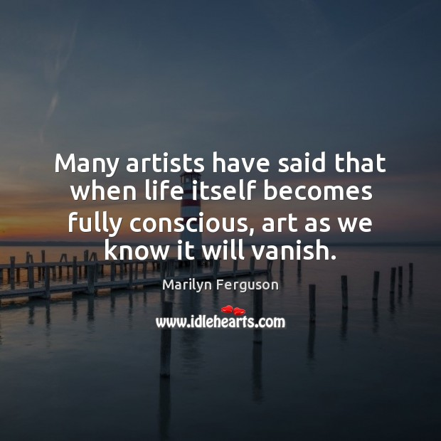Many artists have said that when life itself becomes fully conscious, art Image