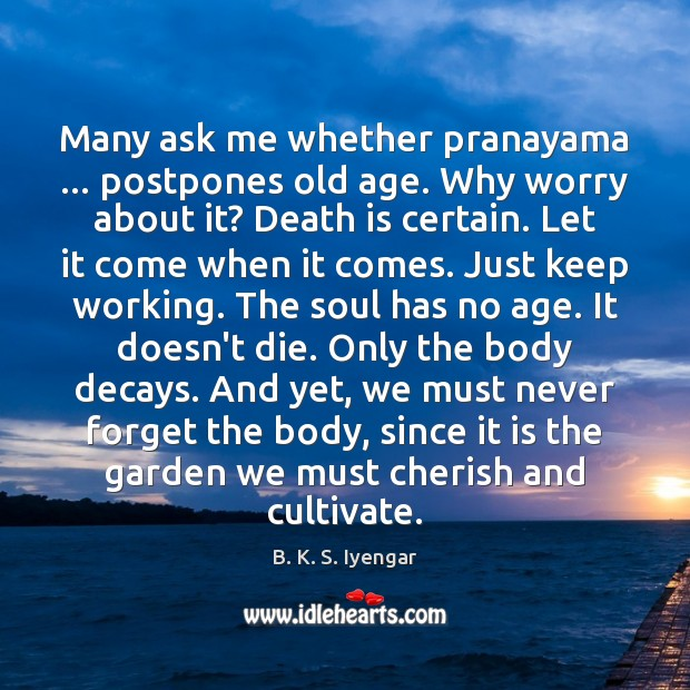 Many ask me whether pranayama … postpones old age. Why worry about it? B. K. S. Iyengar Picture Quote