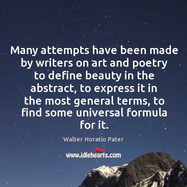 Many attempts have been made by writers on art and poetry to define beauty in the abstract Walter Horatio Pater Picture Quote