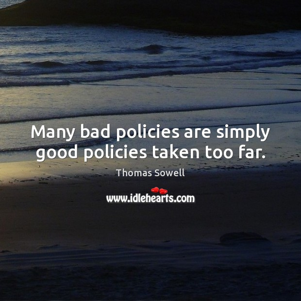 Many bad policies are simply good policies taken too far. Thomas Sowell Picture Quote