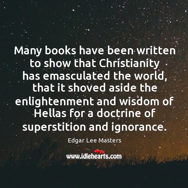 Many books have been written to show that Christianity has emasculated the Edgar Lee Masters Picture Quote