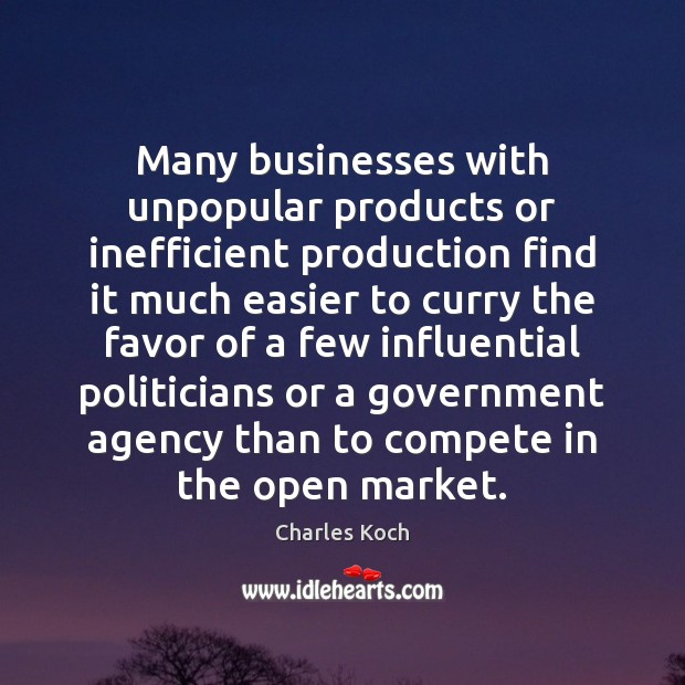 Many businesses with unpopular products or inefficient production find it much easier Charles Koch Picture Quote