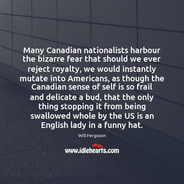 Image, Many Canadian nationalists harbour the bizarre fear that should we ever reject