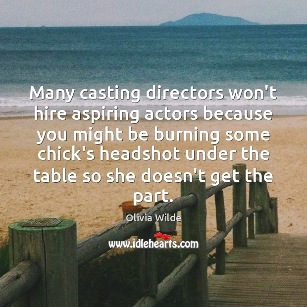Many casting directors won't hire aspiring actors because you might be burning Olivia Wilde Picture Quote