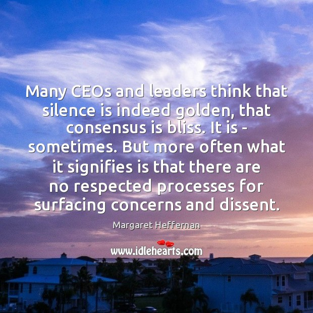 Many CEOs and leaders think that silence is indeed golden, that consensus Margaret Heffernan Picture Quote