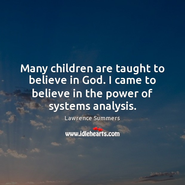 Many children are taught to believe in God. I came to believe Lawrence Summers Picture Quote