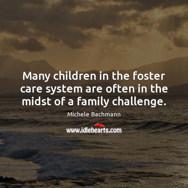 Many children in the foster care system are often in the midst of a family challenge. Michele Bachmann Picture Quote