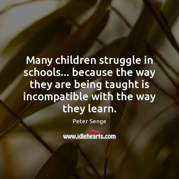 Many children struggle in schools… because the way they are being taught Peter Senge Picture Quote