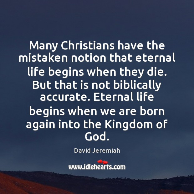 Many Christians have the mistaken notion that eternal life begins when they Image