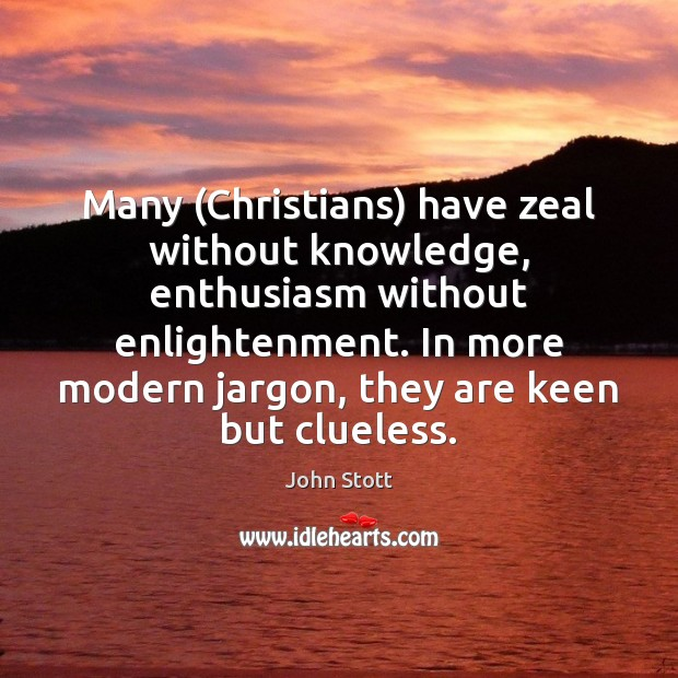 Image, Many (Christians) have zeal without knowledge, enthusiasm without enlightenment. In more modern