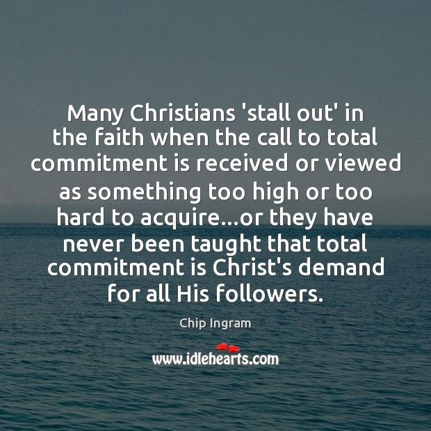 Many Christians 'stall out' in the faith when the call to total Chip Ingram Picture Quote
