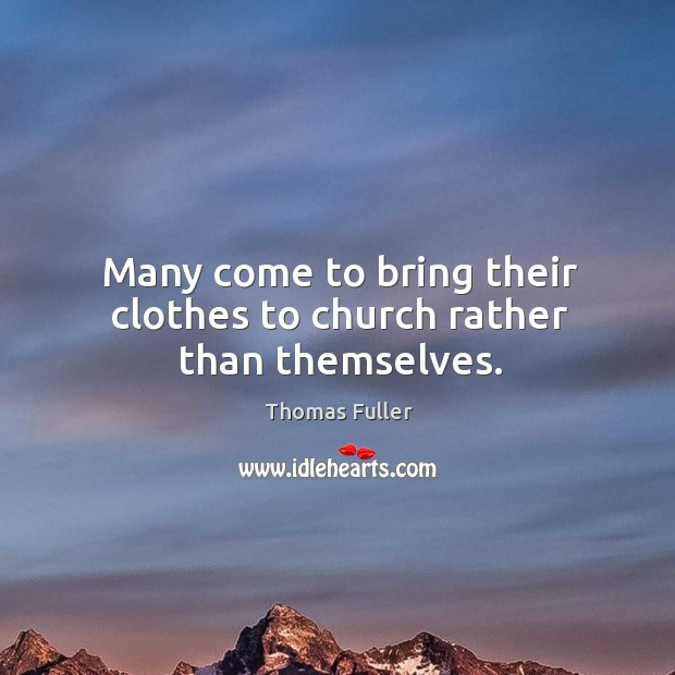 Many come to bring their clothes to church rather than themselves. Thomas Fuller Picture Quote