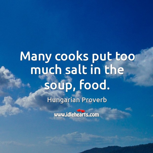 Many cooks put too much salt in the soup, food. Hungarian Proverbs Image