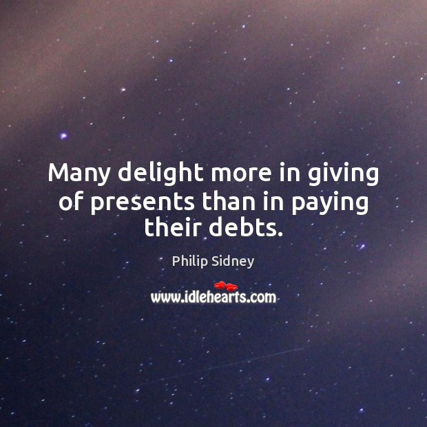 Many delight more in giving of presents than in paying their debts. Image
