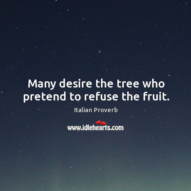Image, Many desire the tree who pretend to refuse the fruit.