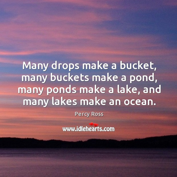 Many drops make a bucket, many buckets make a pond, many ponds make a lake, and many lakes make an ocean. Image