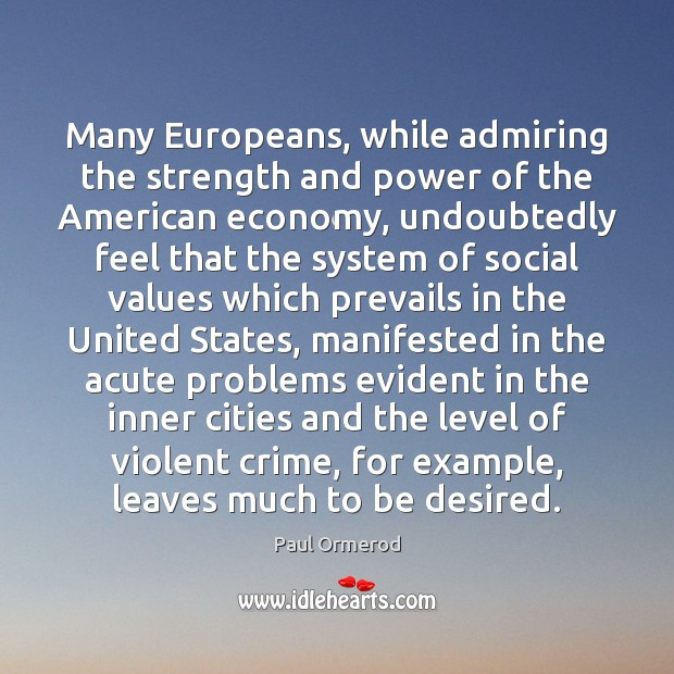 Many Europeans, while admiring the strength and power of the American economy, Paul Ormerod Picture Quote