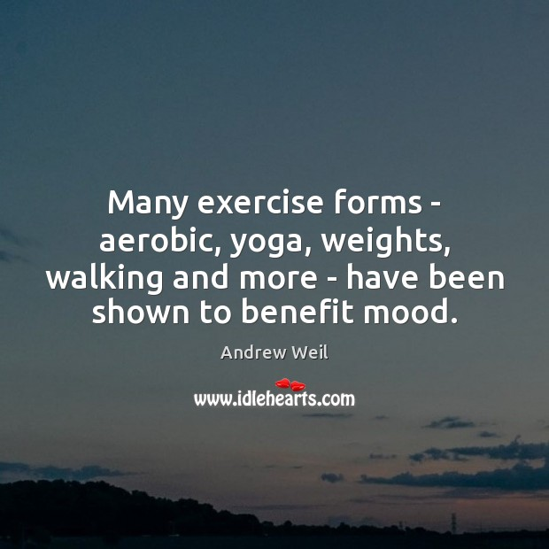 Many exercise forms – aerobic, yoga, weights, walking and more – have Andrew Weil Picture Quote