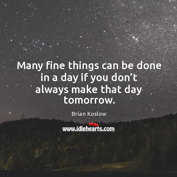 Image, Many fine things can be done in a day if you don't always make that day tomorrow.