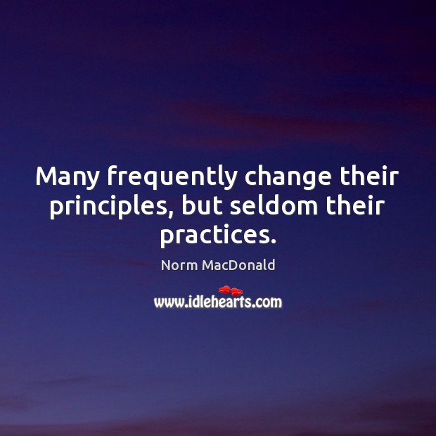 Many frequently change their principles, but seldom their practices. Norm MacDonald Picture Quote