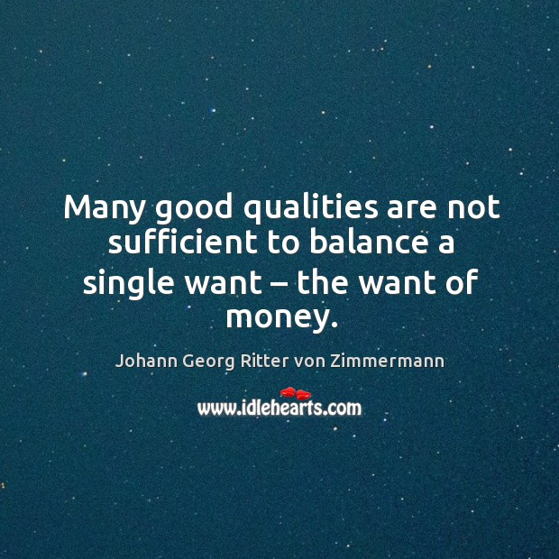 Many good qualities are not sufficient to balance a single want – the want of money. Johann Georg Ritter von Zimmermann Picture Quote