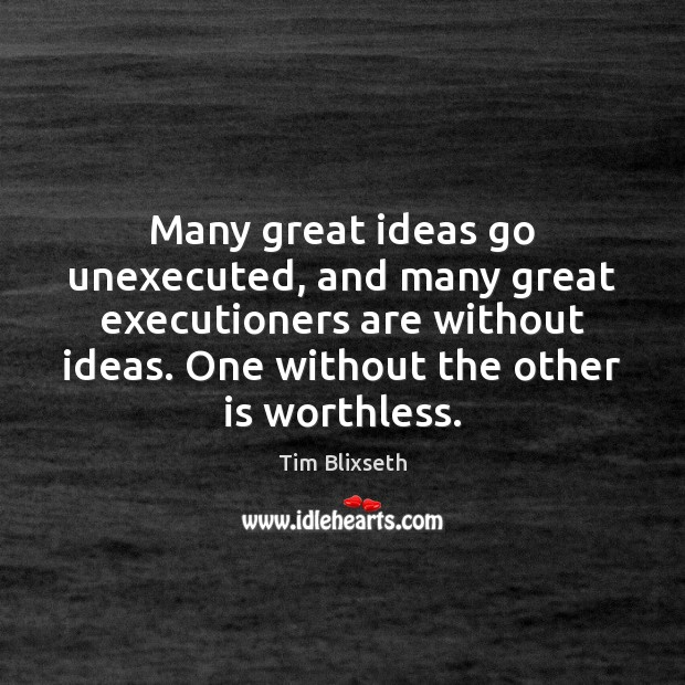 Many great ideas go unexecuted, and many great executioners are without ideas. Image