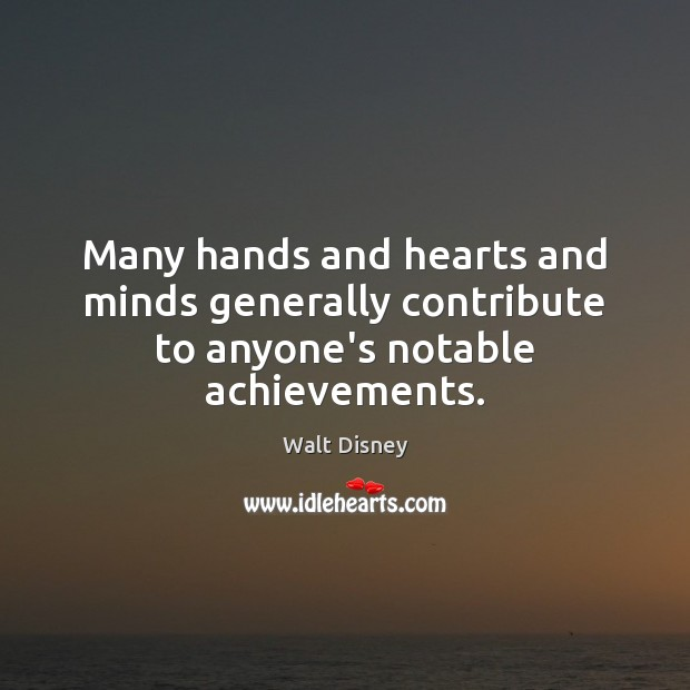 Many hands and hearts and minds generally contribute to anyone's notable achievements. Image
