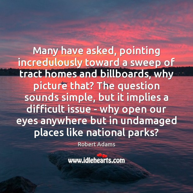Many have asked, pointing incredulously toward a sweep of tract homes and Robert Adams Picture Quote