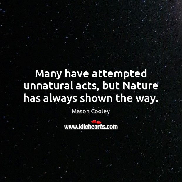 Many have attempted unnatural acts, but Nature has always shown the way. Image