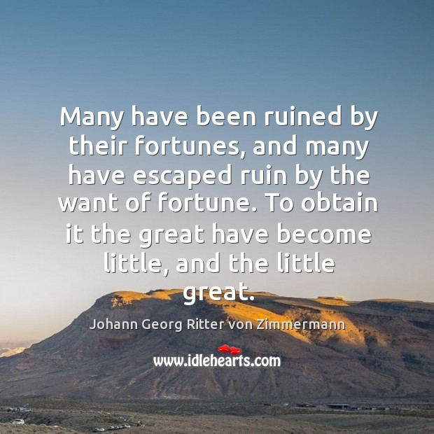 Many have been ruined by their fortunes, and many have escaped ruin by the want of fortune. Johann Georg Ritter von Zimmermann Picture Quote