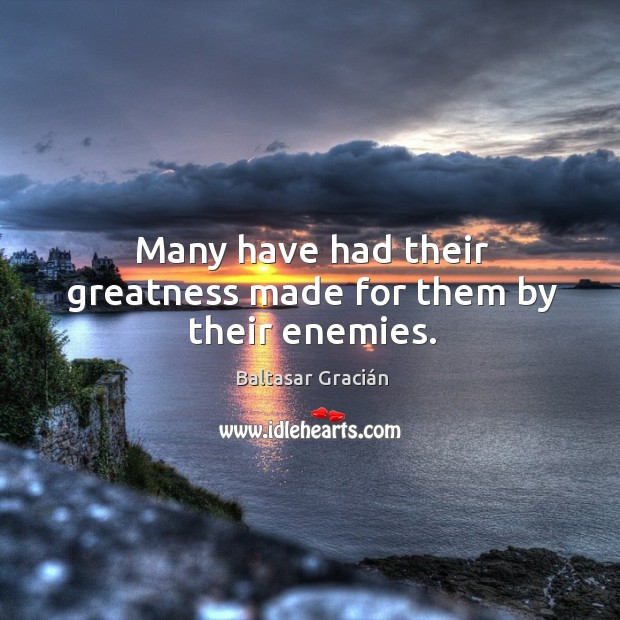 Many have had their greatness made for them by their enemies. Image