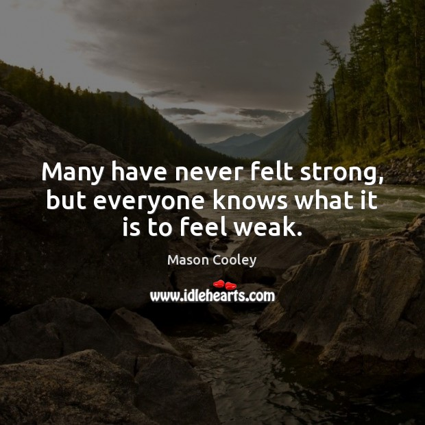 Many have never felt strong, but everyone knows what it is to feel weak. Mason Cooley Picture Quote