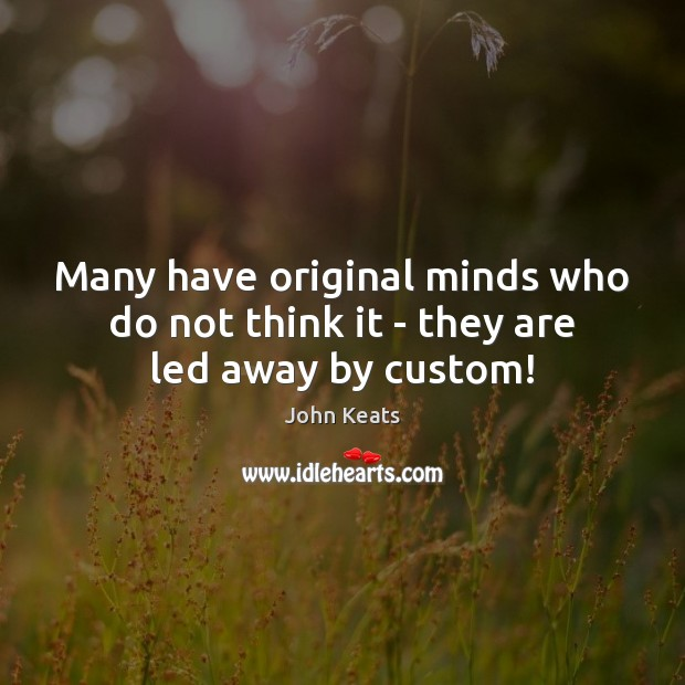 Many have original minds who do not think it – they are led away by custom! Image