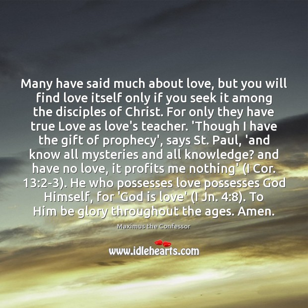 Many have said much about love, but you will find love itself Maximus the Confessor Picture Quote