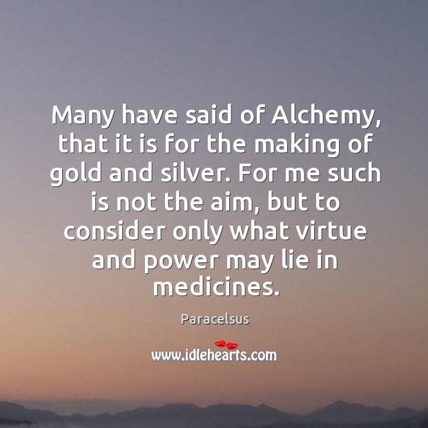 Many have said of alchemy, that it is for the making of gold and silver. Paracelsus Picture Quote