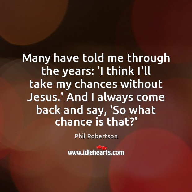 Many have told me through the years: 'I think I'll take my Chance Quotes Image