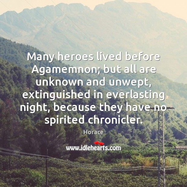 Many heroes lived before Agamemnon; but all are unknown and unwept, extinguished Image