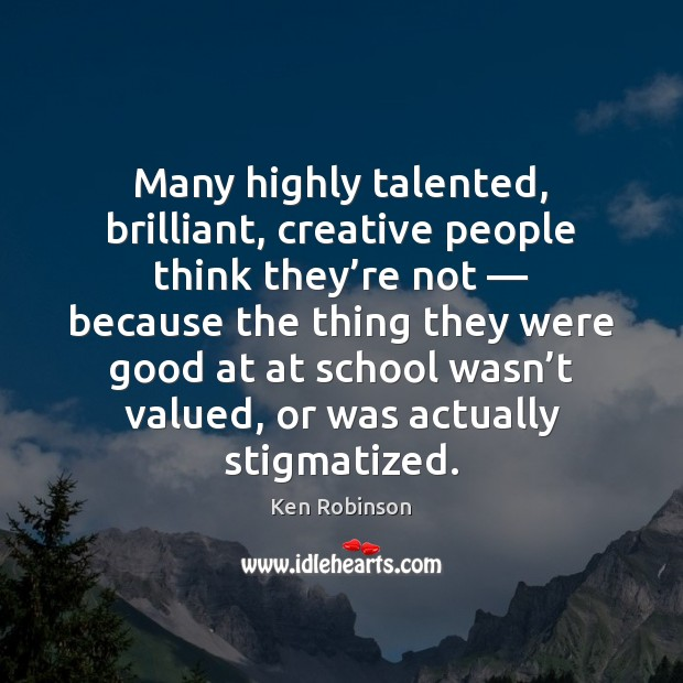 Many highly talented, brilliant, creative people think they're not — because the Ken Robinson Picture Quote