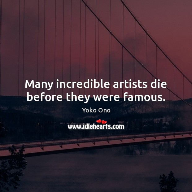 Many incredible artists die before they were famous. Yoko Ono Picture Quote