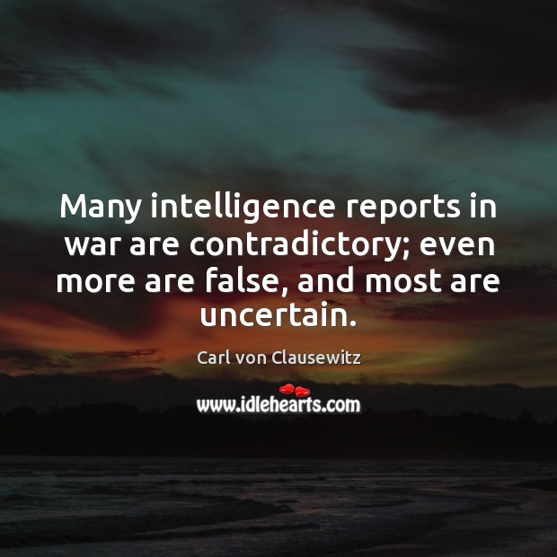 Many intelligence reports in war are contradictory; even more are false, and Carl von Clausewitz Picture Quote