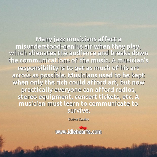 Many jazz musicians affect a misunderstood-genius air when they play, which alienates Responsibility Quotes Image